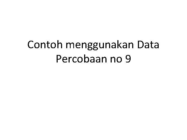Contoh menggunakan Data Percobaan no 9