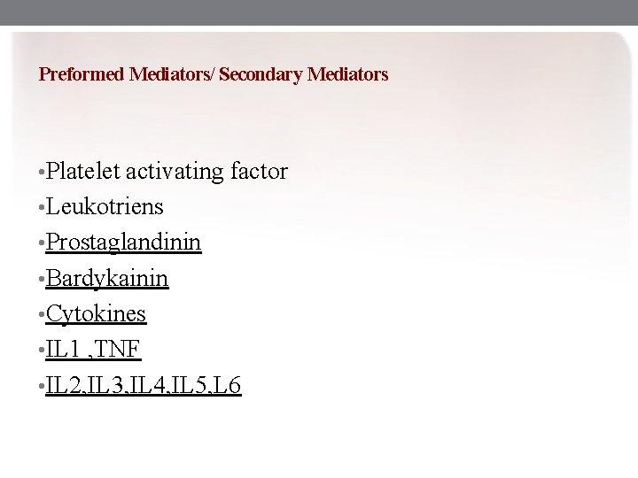 Preformed Mediators/ Secondary Mediators • Platelet activating factor • Leukotriens • Prostaglandinin • Bardykainin