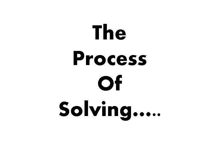 The Process Of Solving…. .