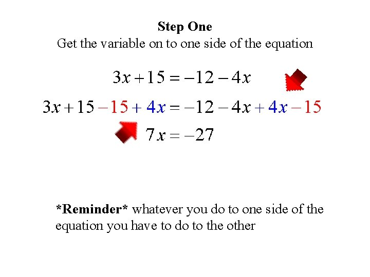 Step One Get the variable on to one side of the equation *Reminder* whatever