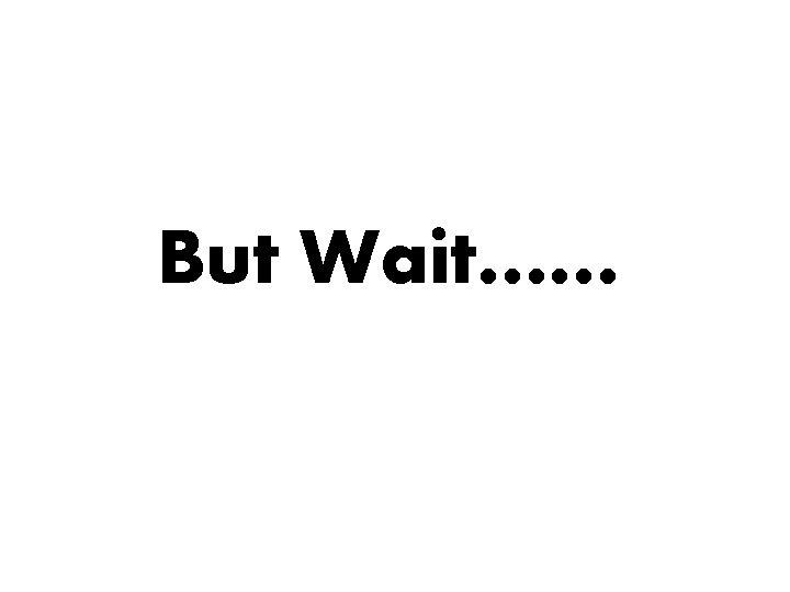 But Wait……