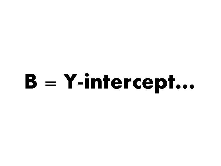 B = Y-intercept…
