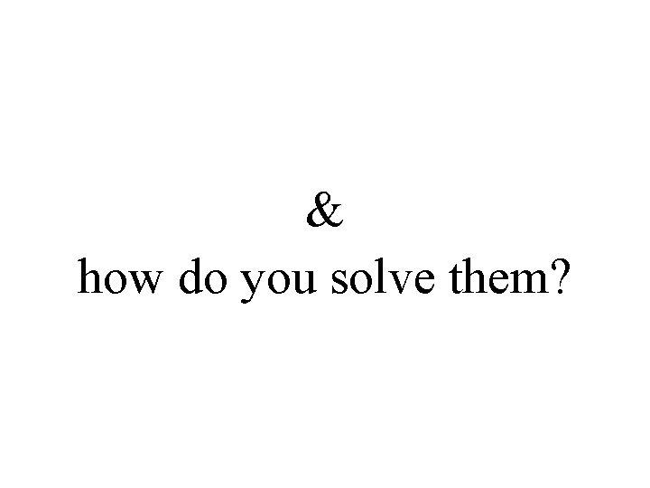 & how do you solve them?