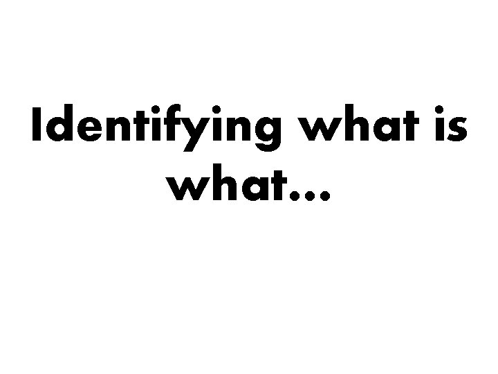 Identifying what is what…