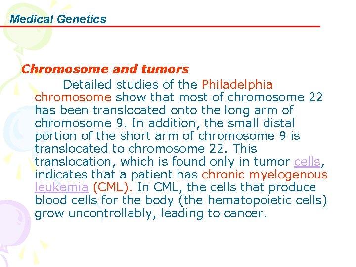 Medical Genetics Chromosome and tumors Detailed studies of the Philadelphia chromosome show that most