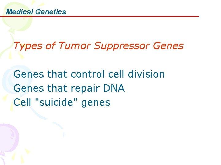 Medical Genetics Types of Tumor Suppressor Genes that control cell division Genes that repair