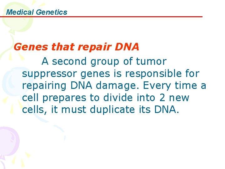 Medical Genetics Genes that repair DNA A second group of tumor suppressor genes is