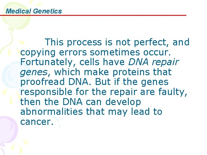 Medical Genetics This process is not perfect, and copying errors sometimes occur. Fortunately, cells