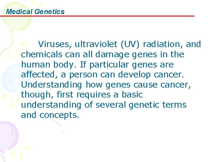 Medical Genetics    Viruses, ultraviolet (UV) radiation, and chemicals can all damage genes in the