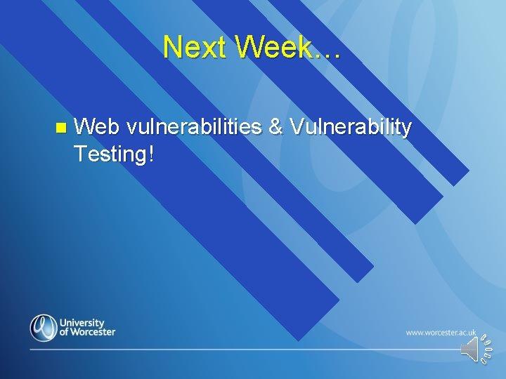 Next Week… n Web vulnerabilities & Vulnerability Testing!