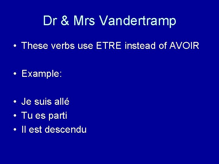 Dr & Mrs Vandertramp • These verbs use ETRE instead of AVOIR • Example: