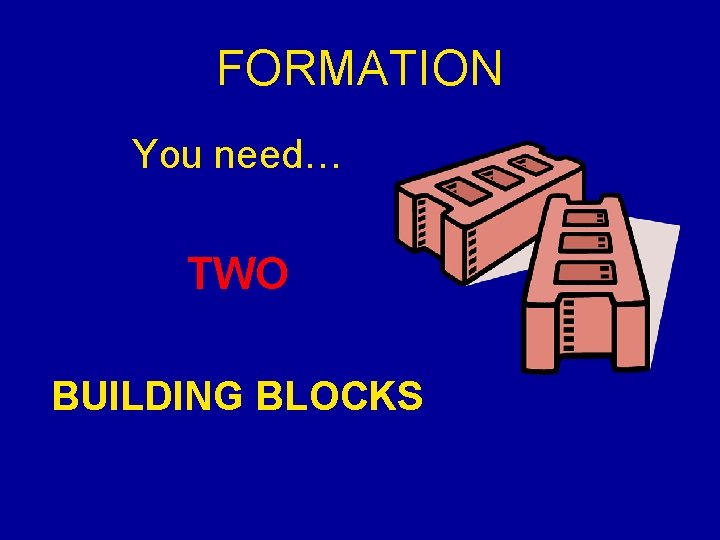 FORMATION You need… TWO BUILDING BLOCKS