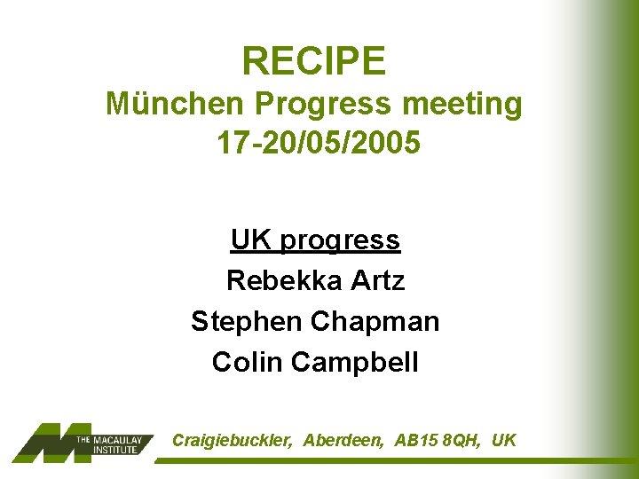 RECIPE München Progress meeting 17 -20/05/2005 UK progress Rebekka Artz Stephen Chapman Colin Campbell