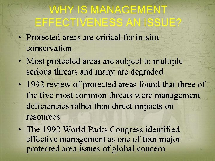 WHY IS MANAGEMENT EFFECTIVENESS AN ISSUE? • Protected areas are critical for in-situ conservation