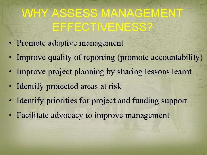 WHY ASSESS MANAGEMENT EFFECTIVENESS? • Promote adaptive management • Improve quality of reporting (promote