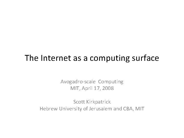 The Internet as a computing surface Avogadro-scale Computing MIT, April 17, 2008 Scott Kirkpatrick