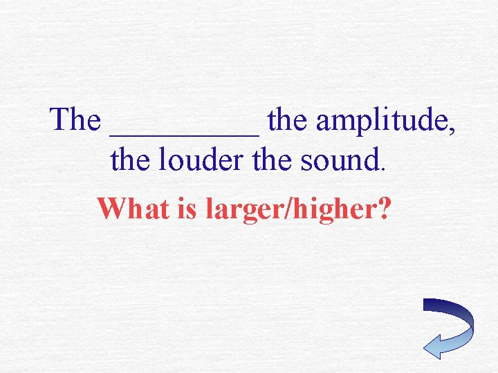 The _____ the amplitude, the louder the sound. What is larger/higher?