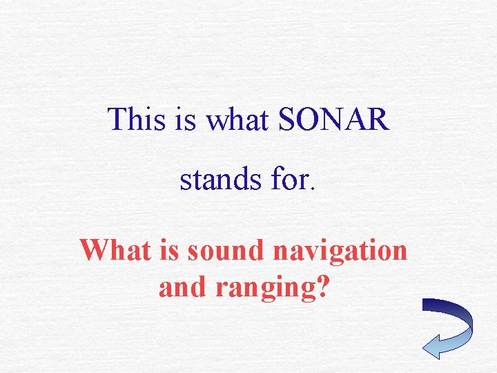 This is what SONAR stands for. What is sound navigation and ranging?