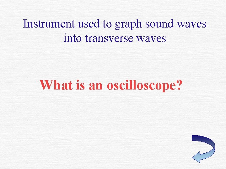 Instrument used to graph sound waves into transverse waves What is an oscilloscope?