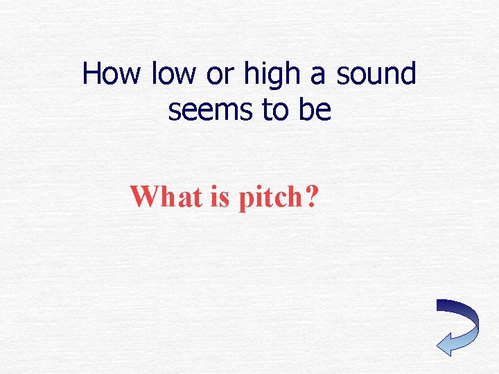 How low or high a sound seems to be What is pitch?