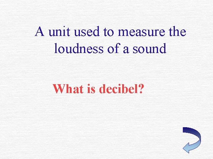 A unit used to measure the loudness of a sound What is decibel?