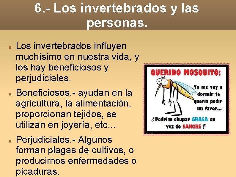 6. - Los invertebrados y las personas. Los invertebrados influyen muchísimo en nuestra vida,