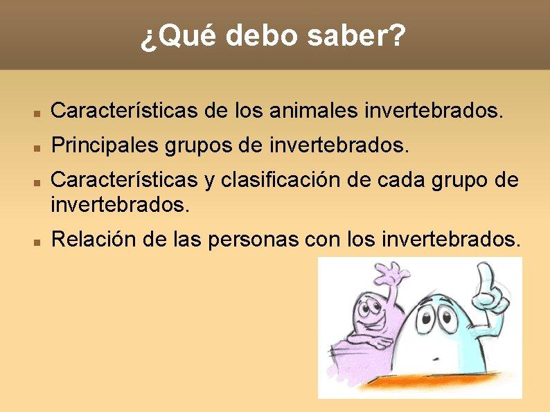 ¿Qué debo saber? Características de los animales invertebrados. Principales grupos de invertebrados. Características y