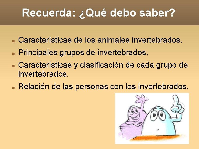 Recuerda: ¿Qué debo saber? Características de los animales invertebrados. Principales grupos de invertebrados. Características
