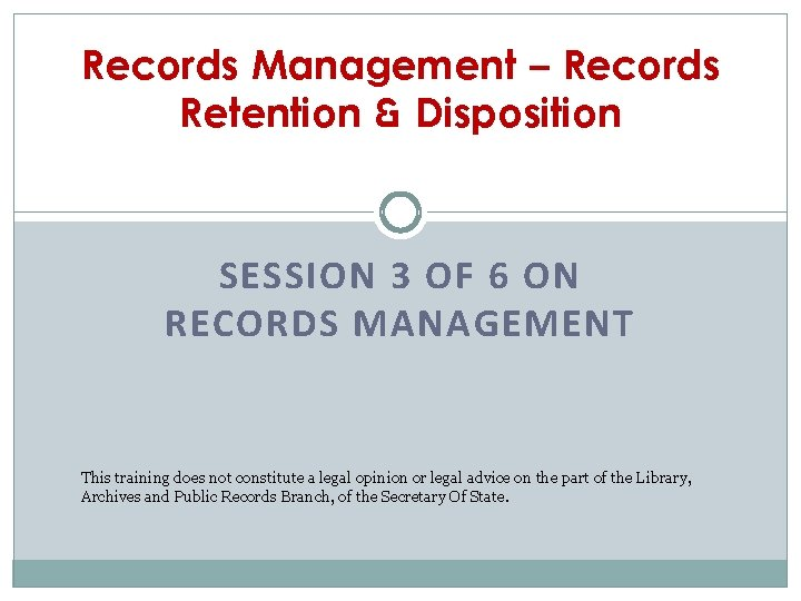 Records Management – Records Retention & Disposition SESSION 3 OF 6 ON RECORDS MANAGEMENT