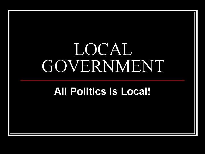 LOCAL GOVERNMENT All Politics is Local!