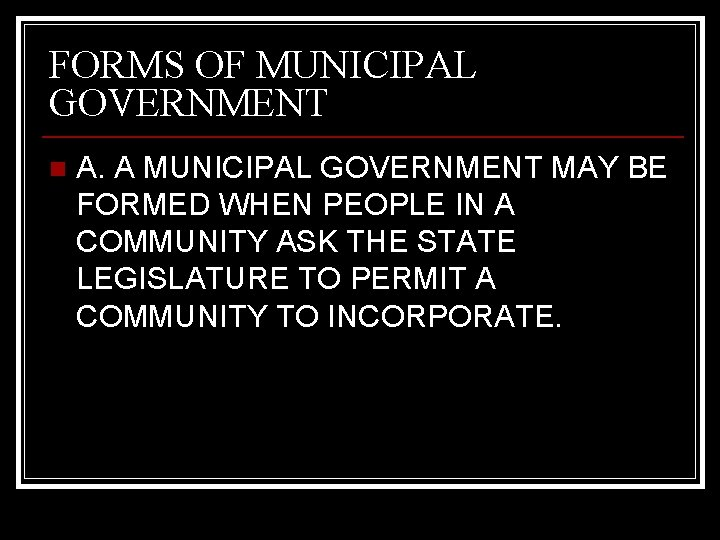 FORMS OF MUNICIPAL GOVERNMENT n A. A MUNICIPAL GOVERNMENT MAY BE FORMED WHEN PEOPLE