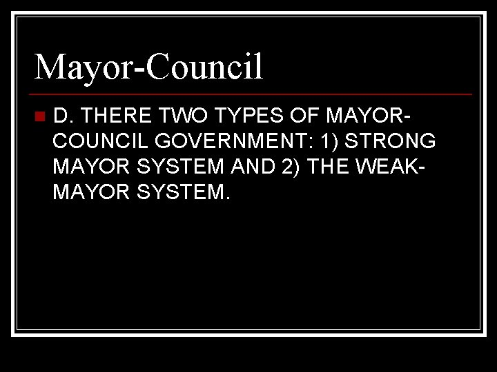 Mayor-Council n D. THERE TWO TYPES OF MAYORCOUNCIL GOVERNMENT: 1) STRONG MAYOR SYSTEM AND