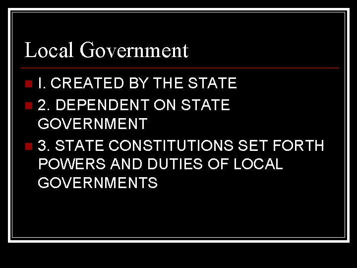 Local Government I. CREATED BY THE STATE n 2. DEPENDENT ON STATE GOVERNMENT n