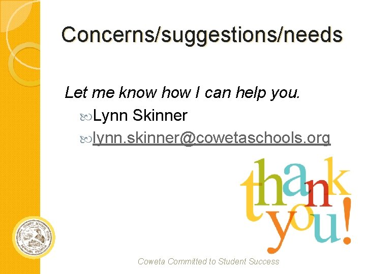 Concerns/suggestions/needs Let me know how I can help you. Lynn Skinner lynn. skinner@cowetaschools. org