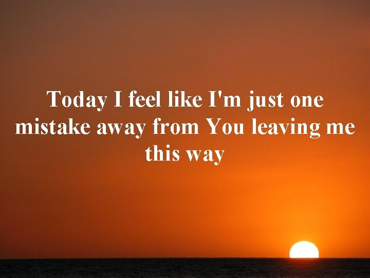 Today I feel like I'm just one mistake away from You leaving me this