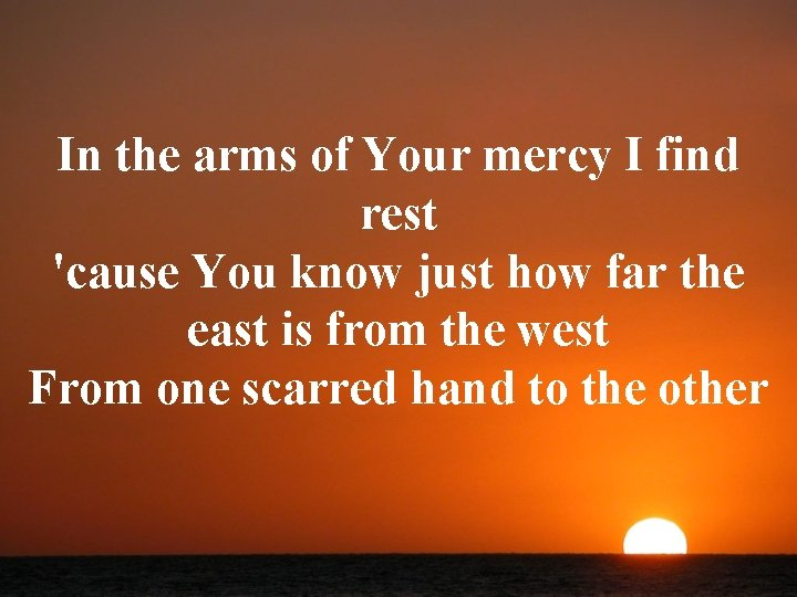 In the arms of Your mercy I find rest 'cause You know just how