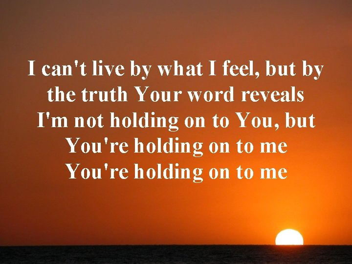 I can't live by what I feel, but by the truth Your word reveals