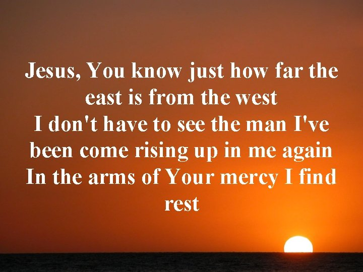 Jesus, You know just how far the east is from the west I don't