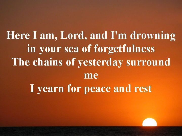 Here I am, Lord, and I'm drowning in your sea of forgetfulness The chains