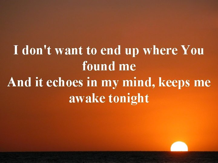I don't want to end up where You found me And it echoes in