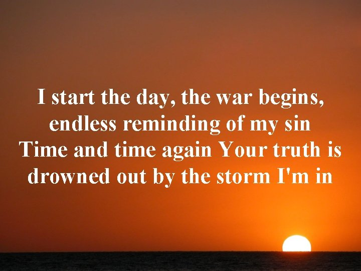 I start the day, the war begins, endless reminding of my sin Time and