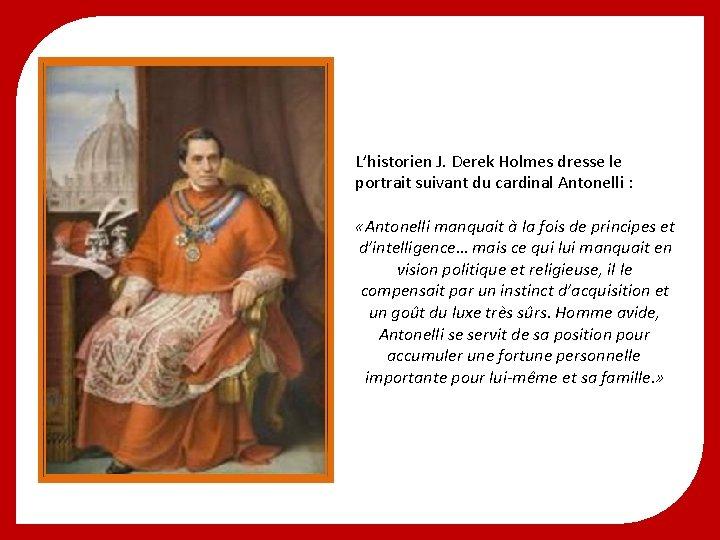 L'historien J. Derek Holmes dresse le portrait suivant du cardinal Antonelli : «Antonelli manquait