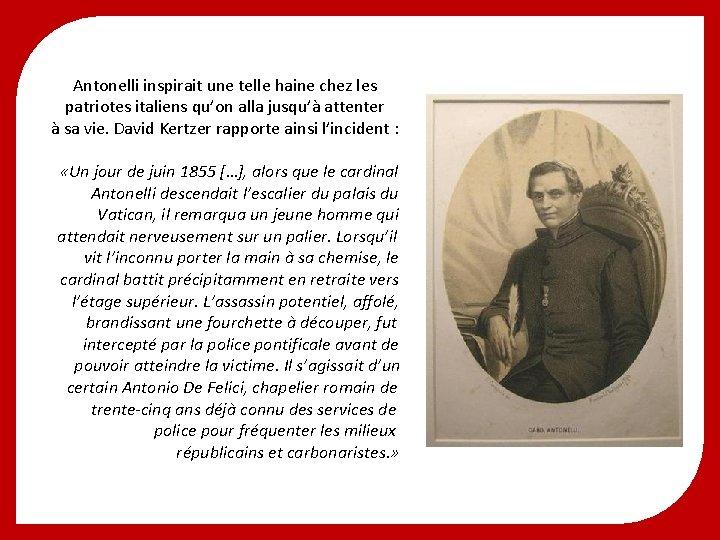Antonelli inspirait une telle haine chez les patriotes italiens qu'on alla jusqu'à attenter à