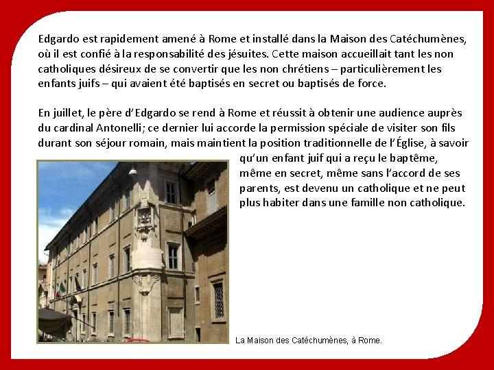 Edgardo est rapidement amené à Rome et installé dans la Maison des Catéchumènes, où