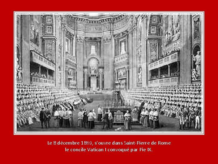 Le 8 décembre 1869, s'ouvre dans Saint-Pierre de Rome le concile Vatican I convoqué