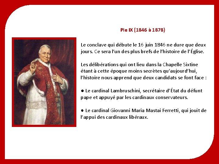 Pie IX (1846 à 1878) Le conclave qui débute le 16 juin 1846 ne