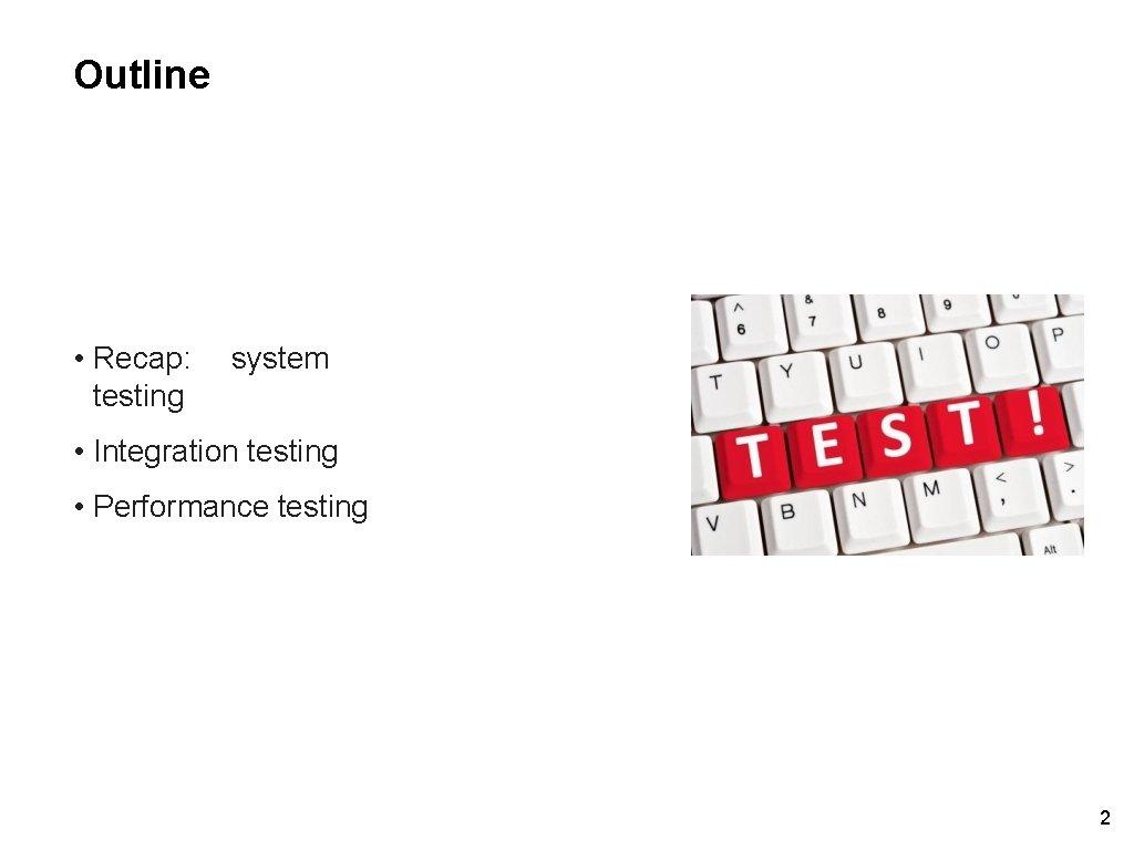 Outline • Recap: testing system • Integration testing • Performance testing 2