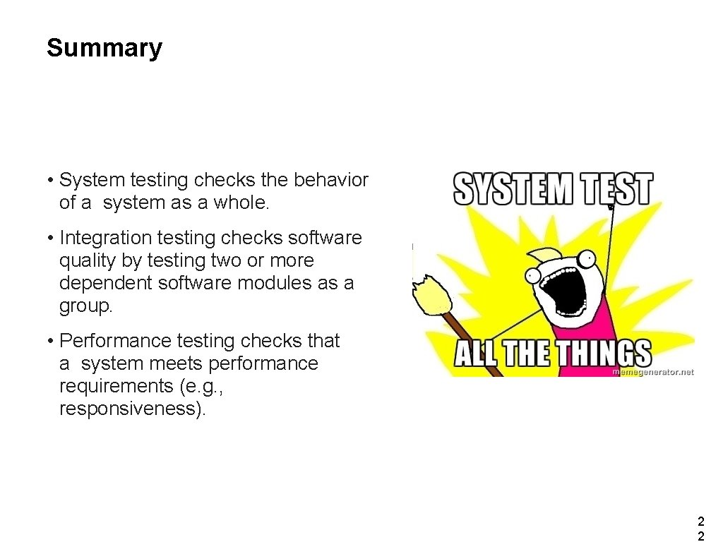 Summary • System testing checks the behavior of a system as a whole. •