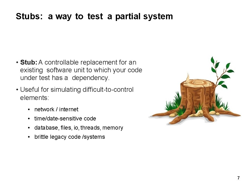 Stubs: a way to test a partial system • Stub: A controllable replacement for