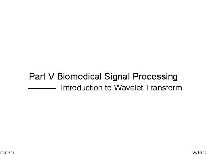 Part V Biomedical Signal Processing Introduction to Wavelet Transform ECE 501 Dr. Hang